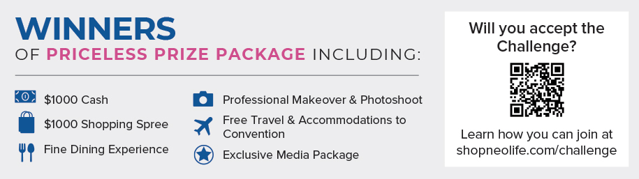 WINNERS OF PRICELESS PRIZE PACKAGE INCLUDING: $1000 Cash, $1000 Shopping Spree, Fine Dining Experience, Professional Makeover & Photoshoot, Free Travel & Accommodations to Convention, Exclusive Media Package. Will you accept the Challenge? Learn how you can join at shopneolife.com/challenge